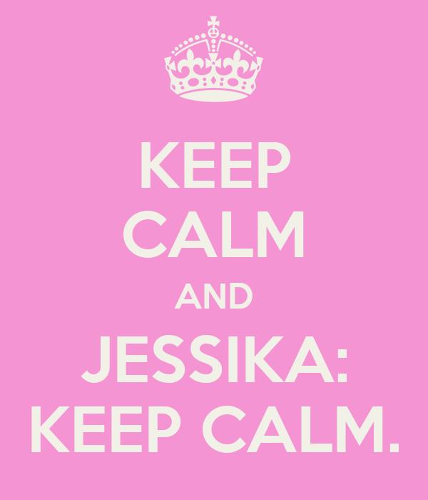 KEEP CALM AND JESSIKA: KEEP CALM.