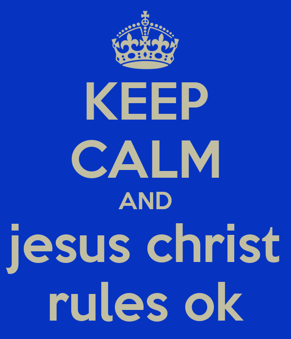 KEEP CALM AND jesus christ rules ok
