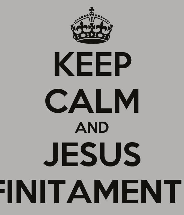 KEEP CALM AND JESUS INFINITAMENTE +