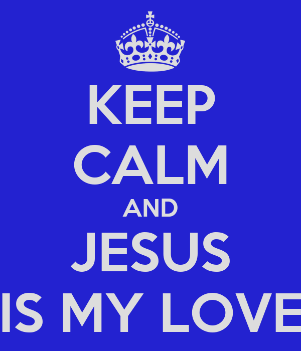 KEEP CALM AND JESUS IS MY LOVE
