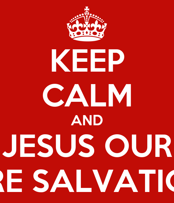 KEEP CALM AND JESUS OUR ARE SALVATION