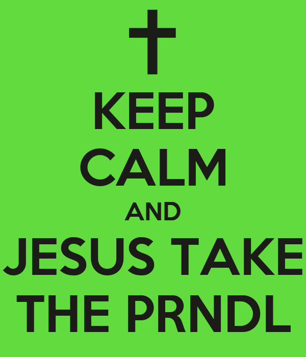 KEEP CALM AND JESUS TAKE THE PRNDL