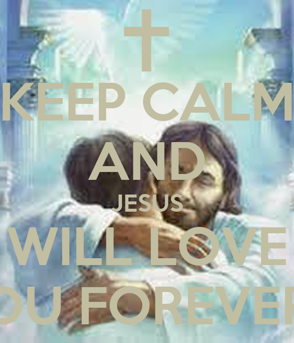 KEEP CALM AND JESUS WILL LOVE YOU FOREVER!!!