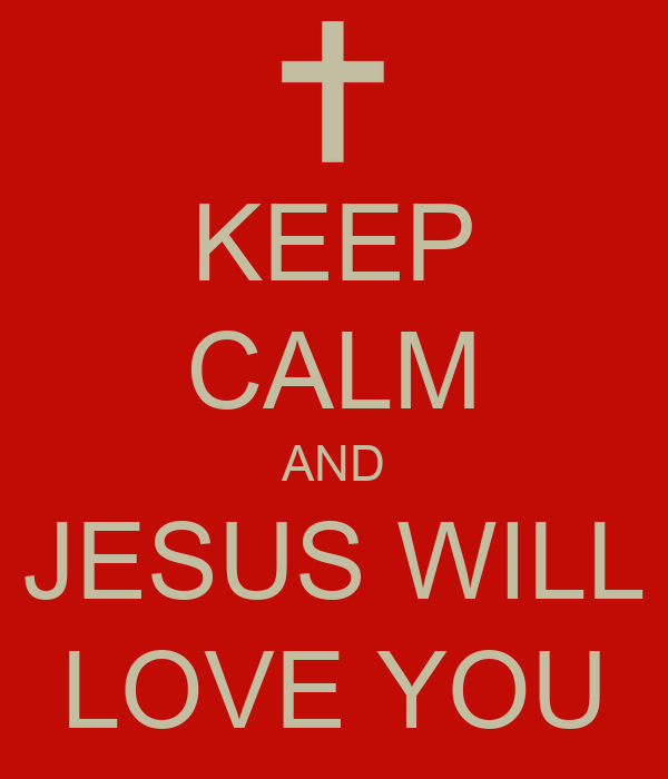 KEEP CALM AND JESUS WILL LOVE YOU