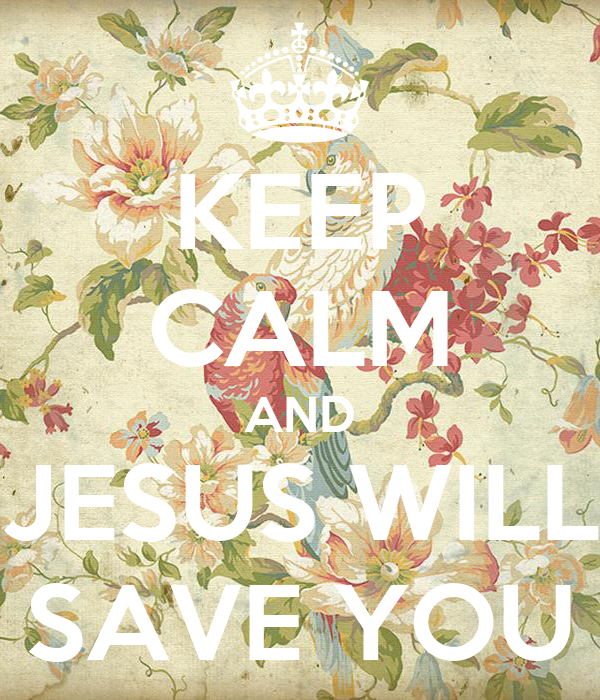 KEEP CALM AND JESUS WILL SAVE YOU