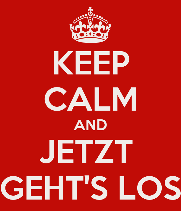 KEEP CALM AND JETZT  GEHT'S LOS