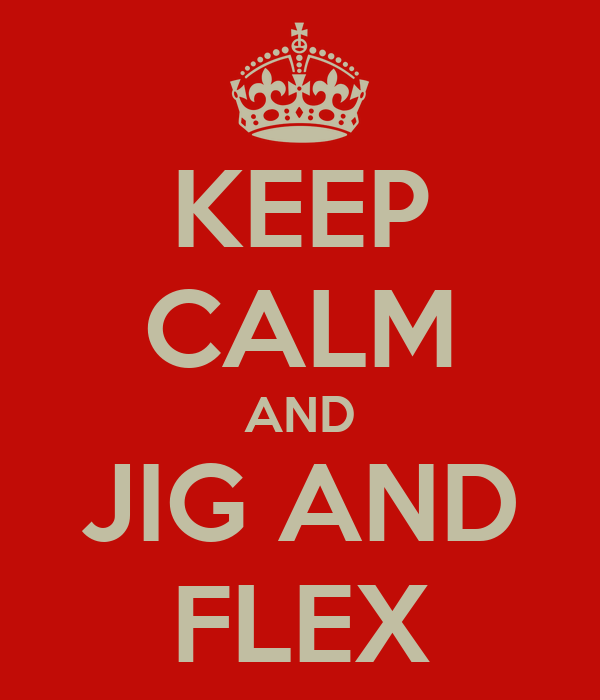 KEEP CALM AND JIG AND FLEX