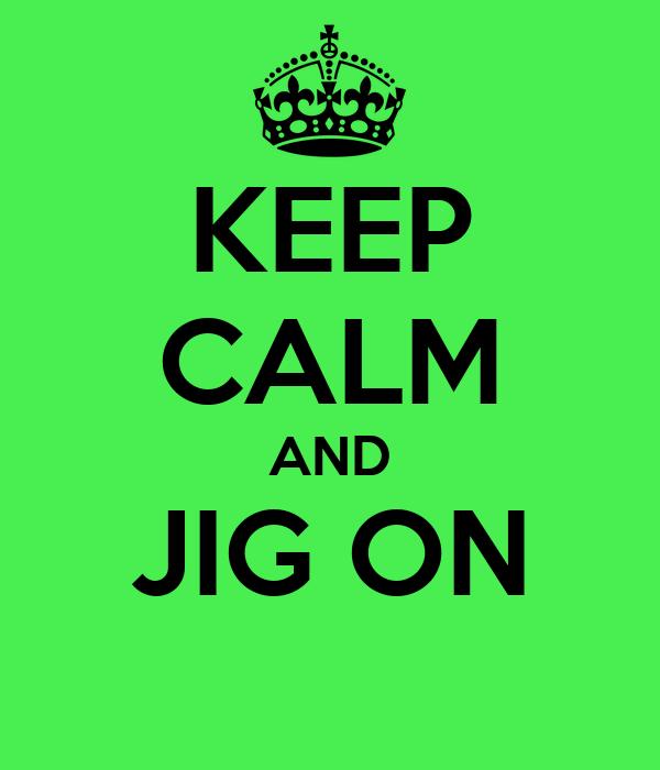 KEEP CALM AND JIG ON
