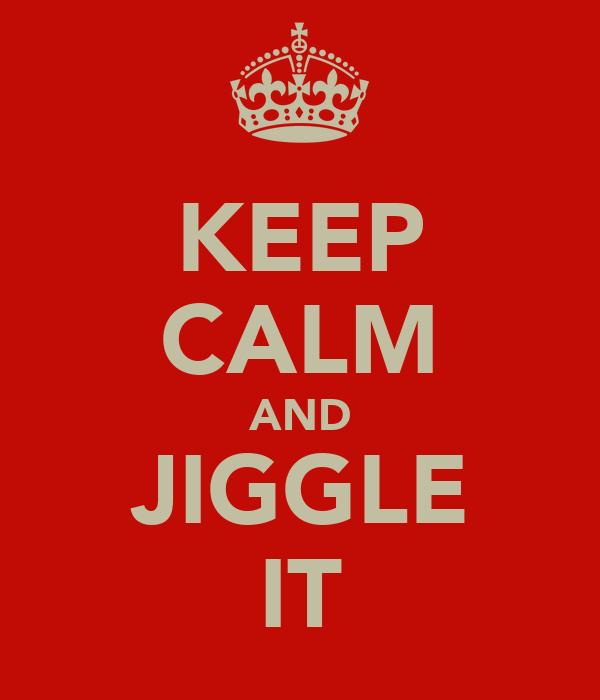 KEEP CALM AND JIGGLE IT