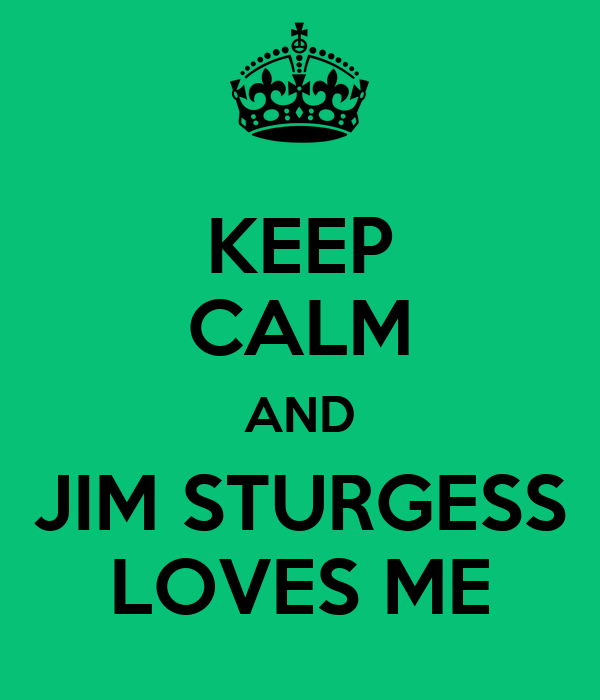 KEEP CALM AND JIM STURGESS LOVES ME