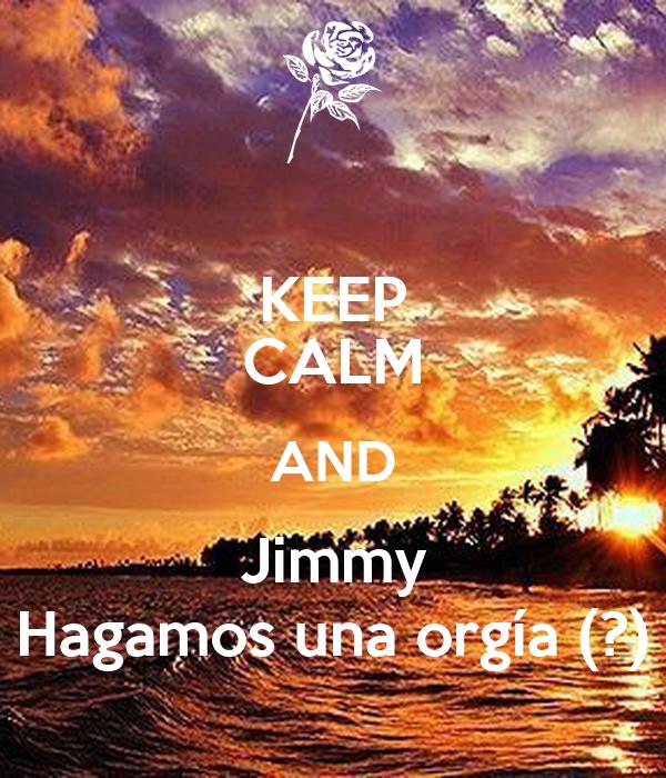 KEEP CALM AND Jimmy Hagamos una orgía (?)