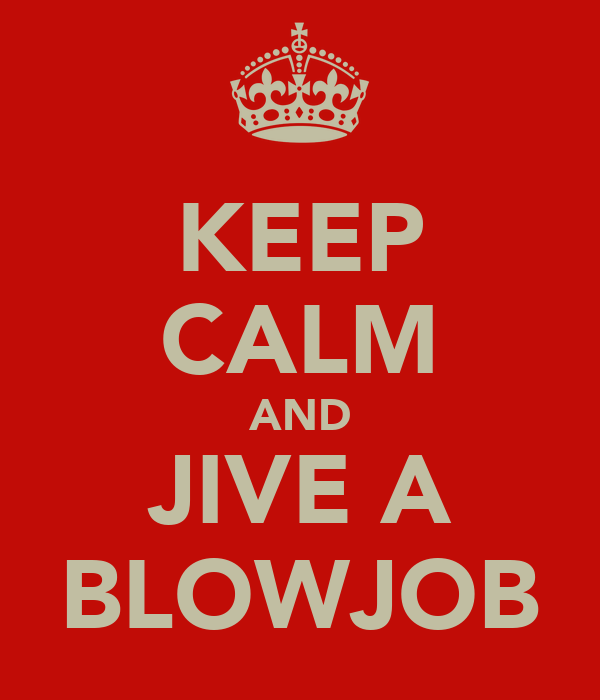 KEEP CALM AND JIVE A BLOWJOB