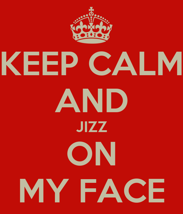 KEEP CALM AND JIZZ ON MY FACE