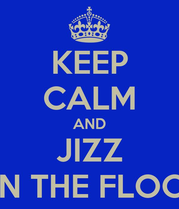 KEEP CALM AND JIZZ ON THE FLOOR
