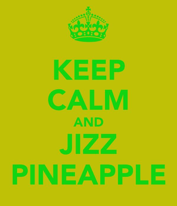 KEEP CALM AND JIZZ PINEAPPLE