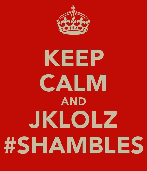 KEEP CALM AND JKLOLZ #SHAMBLES