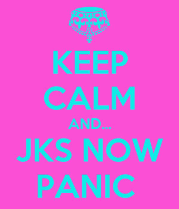 KEEP CALM AND... JKS NOW PANIC