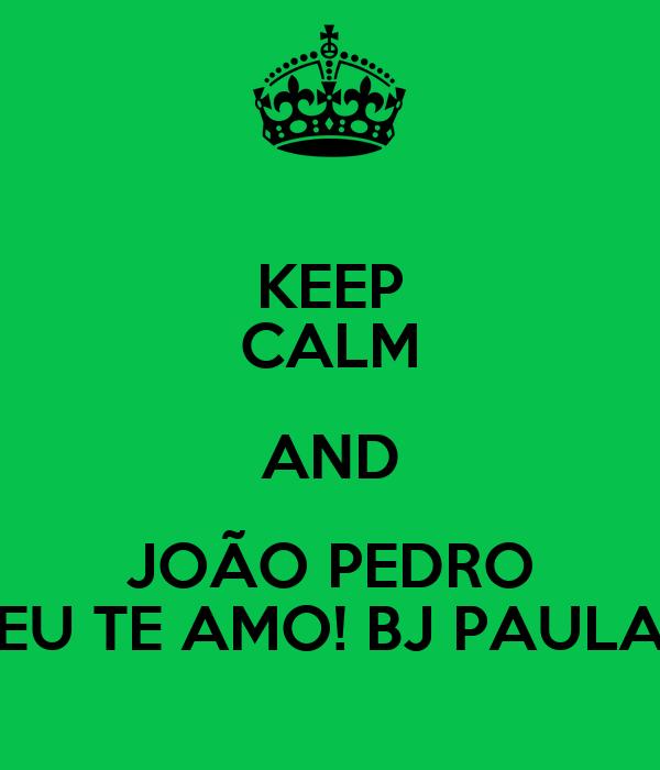 KEEP CALM AND JOÃO PEDRO EU TE AMO! BJ PAULA