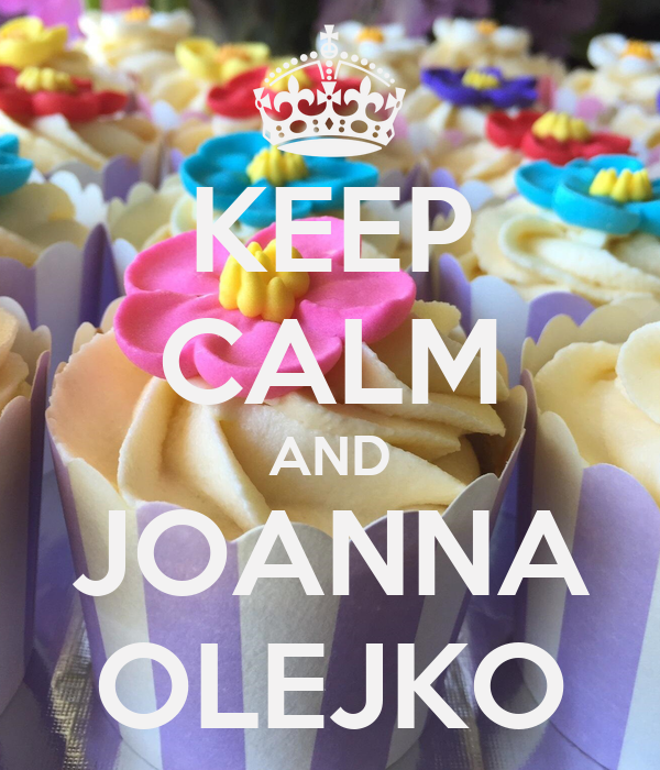 KEEP CALM AND JOANNA OLEJKO