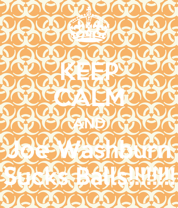 KEEP CALM AND Joe Washburn Sucks Balls!!!!!!!!