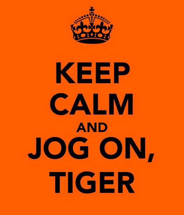 KEEP CALM AND JOG ON, TIGER