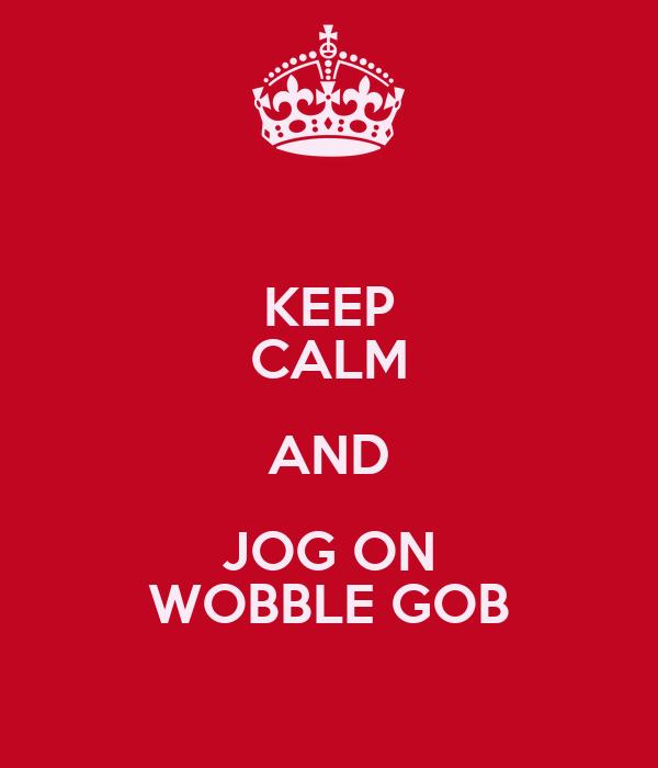 KEEP CALM AND JOG ON WOBBLE GOB