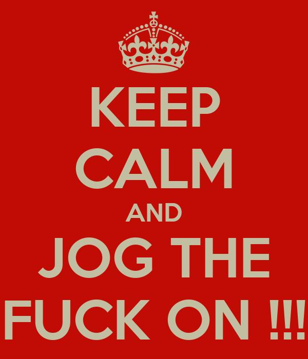 KEEP CALM AND JOG THE FUCK ON !!!