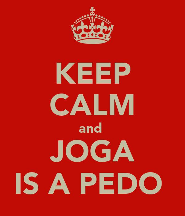 KEEP CALM and  JOGA IS A PEDO
