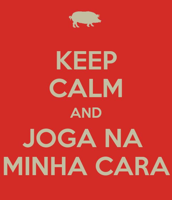 KEEP CALM AND JOGA NA  MINHA CARA