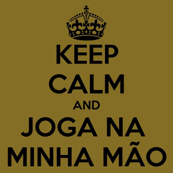 KEEP CALM AND JOGA NA  MINHA MÃO