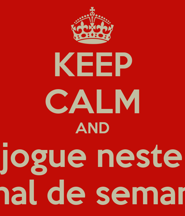 KEEP CALM AND jogue neste final de semana