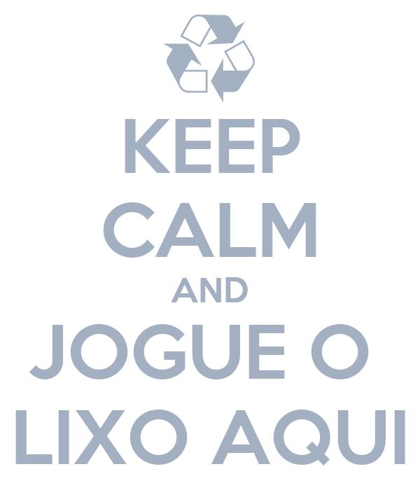 KEEP CALM AND JOGUE O  LIXO AQUI
