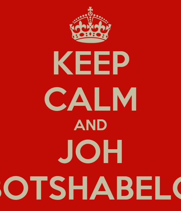 KEEP CALM AND JOH BOTSHABELO