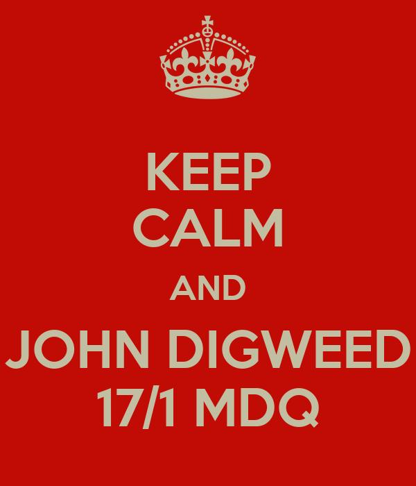 KEEP CALM AND JOHN DIGWEED 17/1 MDQ