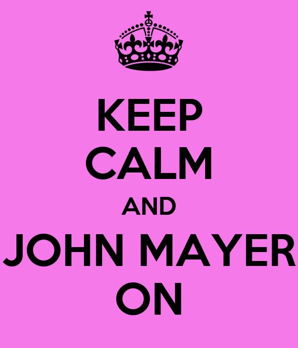 KEEP CALM AND JOHN MAYER ON