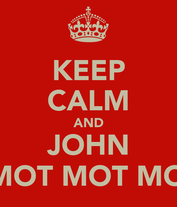 KEEP CALM AND JOHN MOT MOT MOT MOTSON