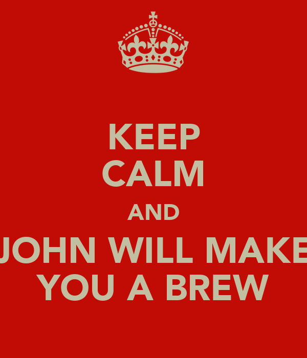 KEEP CALM AND JOHN WILL MAKE YOU A BREW