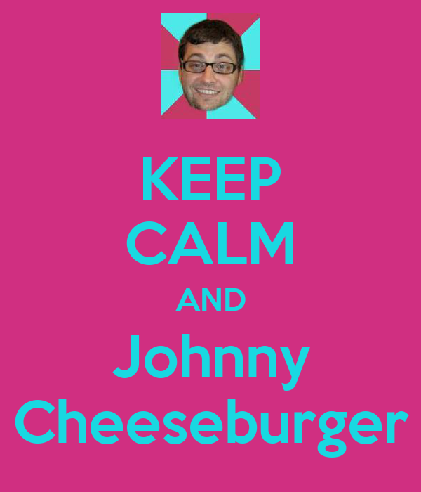 KEEP CALM AND Johnny Cheeseburger