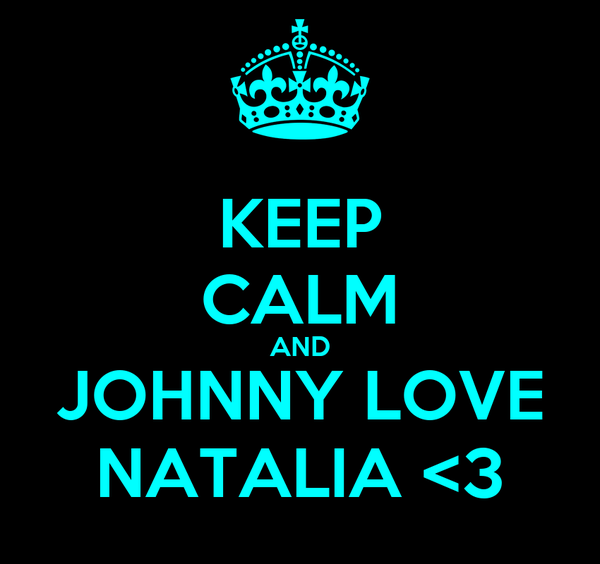 KEEP CALM AND JOHNNY LOVE NATALIA <3