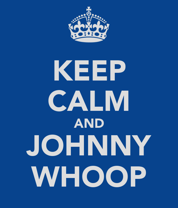 KEEP CALM AND JOHNNY WHOOP