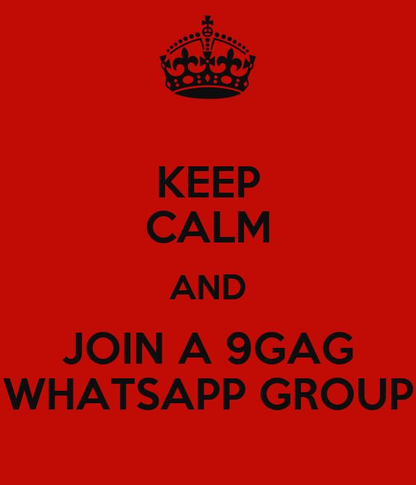 KEEP CALM AND JOIN A 9GAG WHATSAPP GROUP