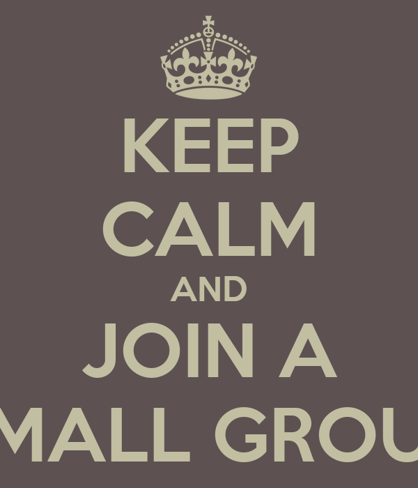 KEEP CALM AND JOIN A SMALL GROUP