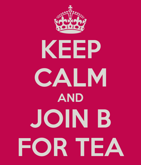 KEEP CALM AND JOIN B FOR TEA