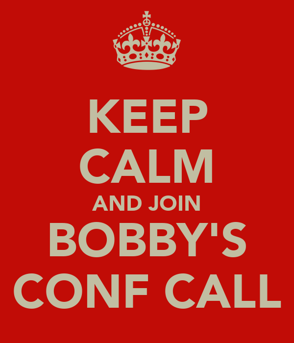 KEEP CALM AND JOIN BOBBY'S CONF CALL