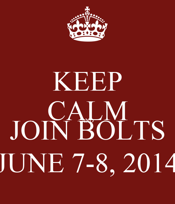 KEEP CALM AND JOIN BOLTS JUNE 7-8, 2014