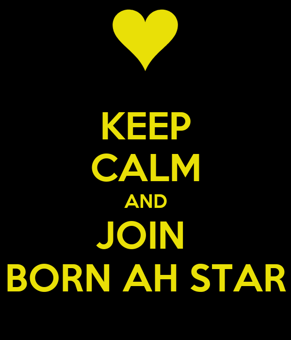 KEEP CALM AND JOIN  BORN AH STAR