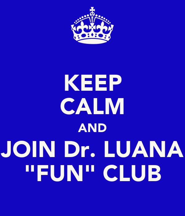 "KEEP CALM AND JOIN Dr. LUANA ""FUN"" CLUB"