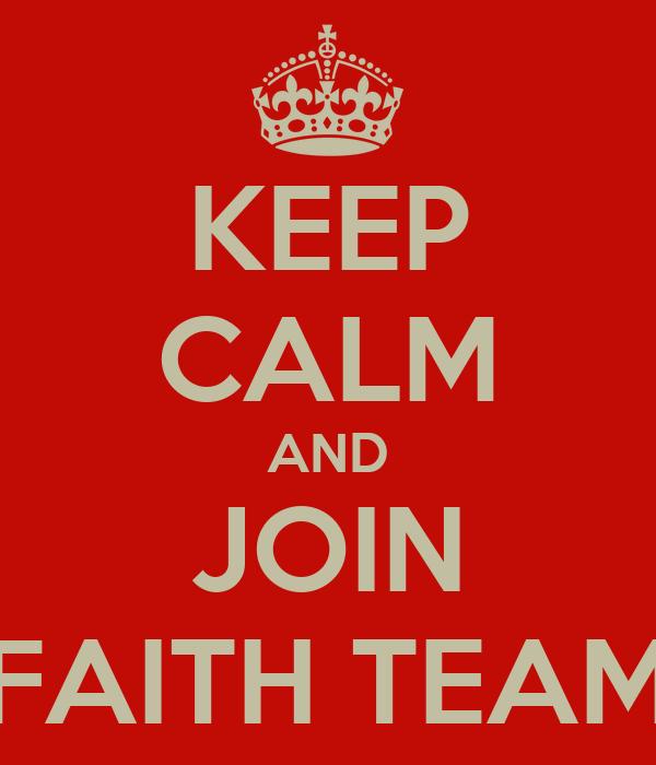 KEEP CALM AND JOIN FAITH TEAM