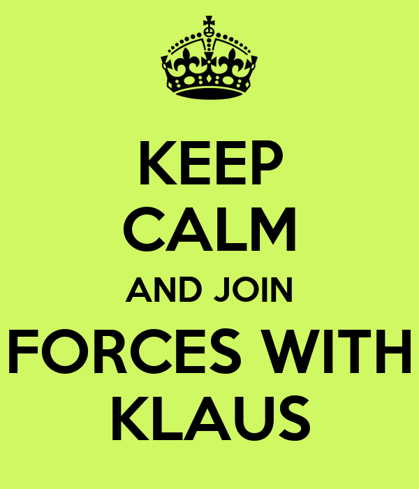KEEP CALM AND JOIN FORCES WITH KLAUS