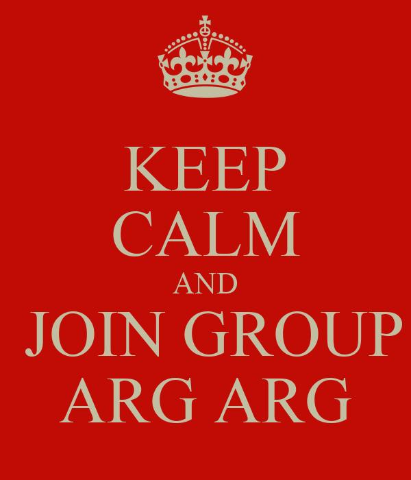 KEEP CALM AND  JOIN GROUP ARG ARG